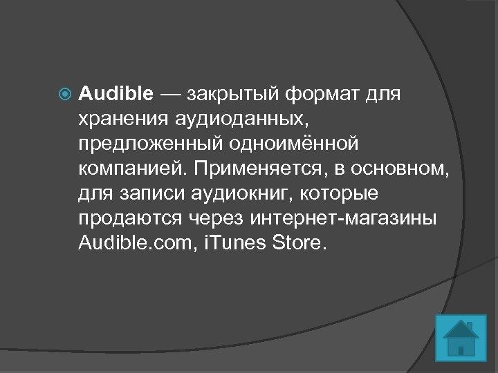 Audible — закрытый формат для хранения аудиоданных, предложенный одноимённой компанией. Применяется, в основном,