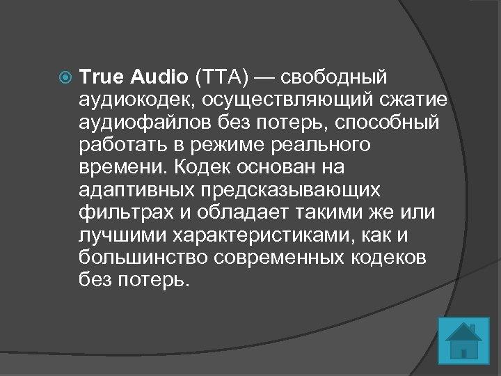 True Audio (TTA) — свободный аудиокодек, осуществляющий сжатие аудиофайлов без потерь, способный работать
