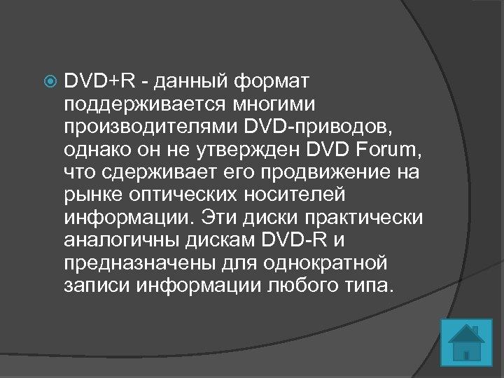 DVD+R - данный формат поддерживается многими производителями DVD-приводов, однако он не утвержден DVD
