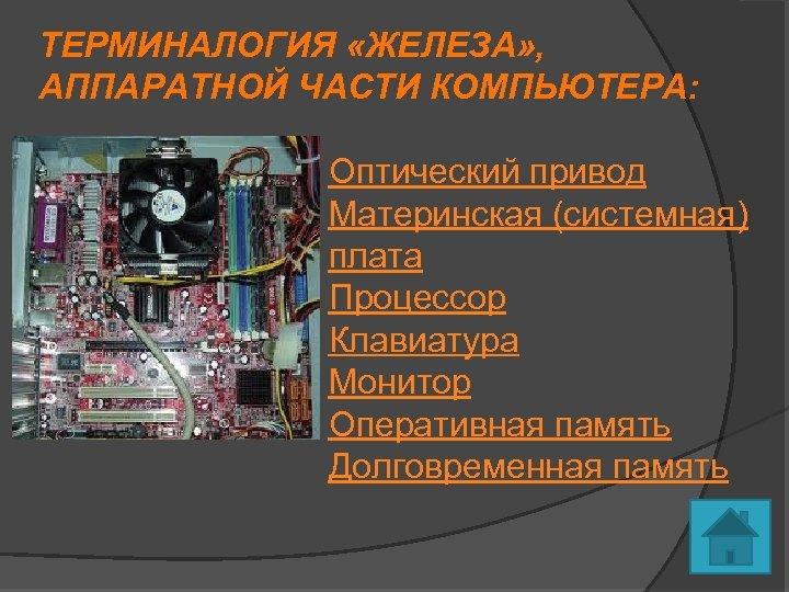 ТЕРМИНАЛОГИЯ «ЖЕЛЕЗА» , АППАРАТНОЙ ЧАСТИ КОМПЬЮТЕРА: Оптический привод Материнская (системная) плата Процессор Клавиатура Монитор