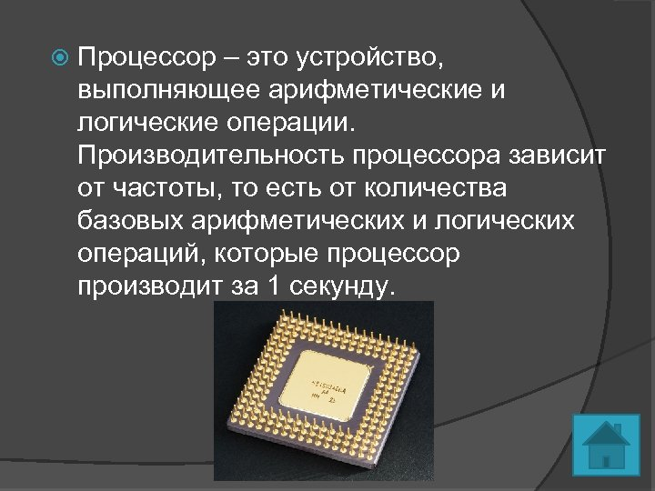 Процессор – это устройство, выполняющее арифметические и логические операции. Производительность процессора зависит от
