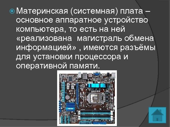 Материнская (системная) плата – основное аппаратное устройство компьютера, то есть на ней «реализована