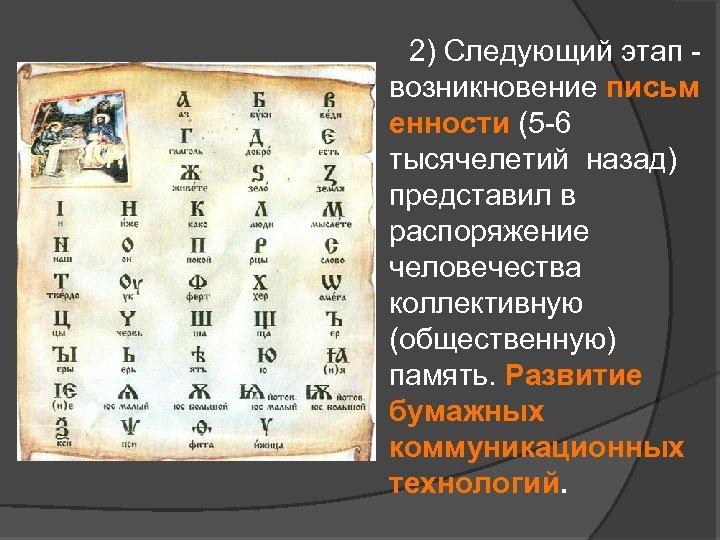 2) Следующий этап - возникновение письм енности (5 -6 тысячелетий назад) представил в