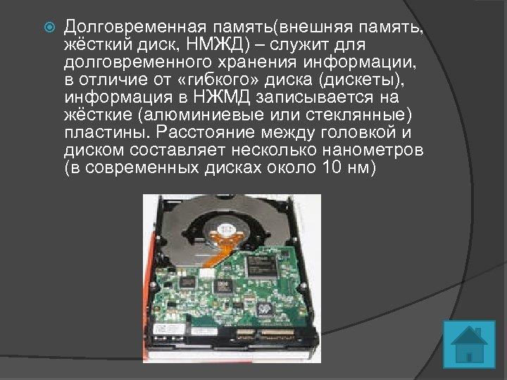 Долговременная память(внешняя память, жёсткий диск, НМЖД) – служит для долговременного хранения информации, в