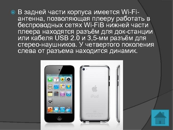 В задней части корпуса имеется Wi-Fiантенна, позволяющая плееру работать в беспроводных сетях Wi-Fi.
