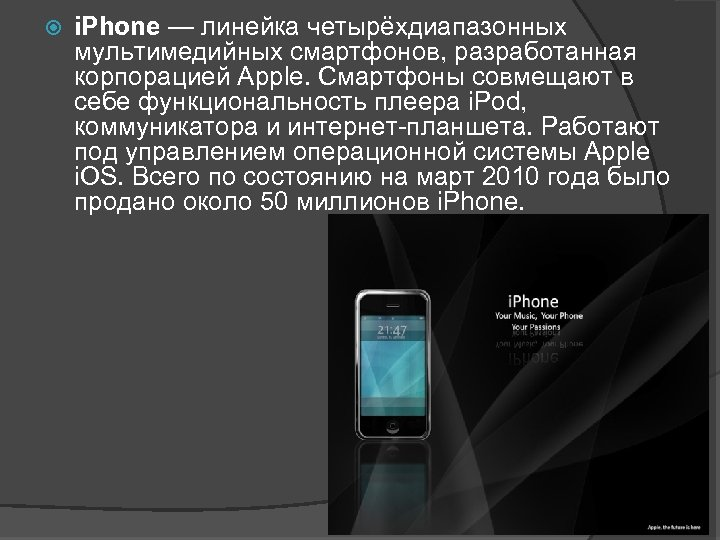 i. Phone — линейка четырёхдиапазонных мультимедийных смартфонов, разработанная корпорацией Apple. Смартфоны совмещают в