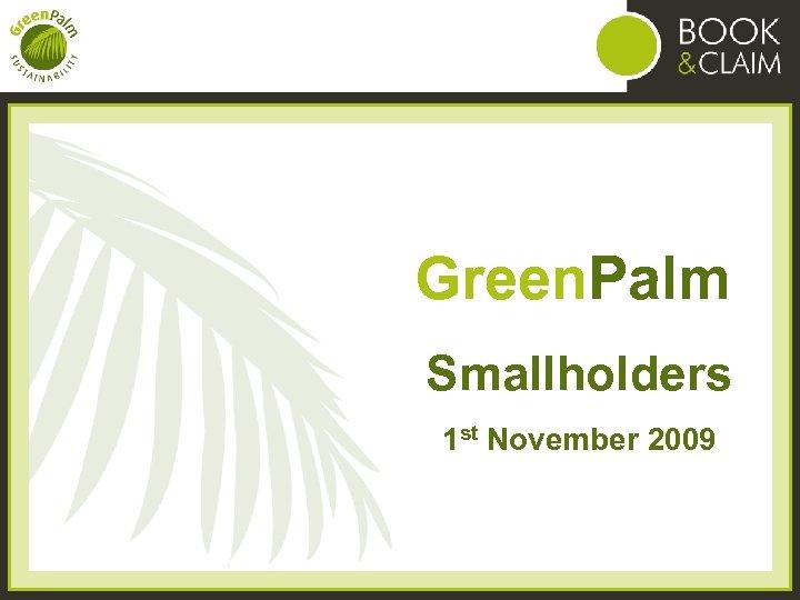 Green. Palm Smallholders 1 st November 2009