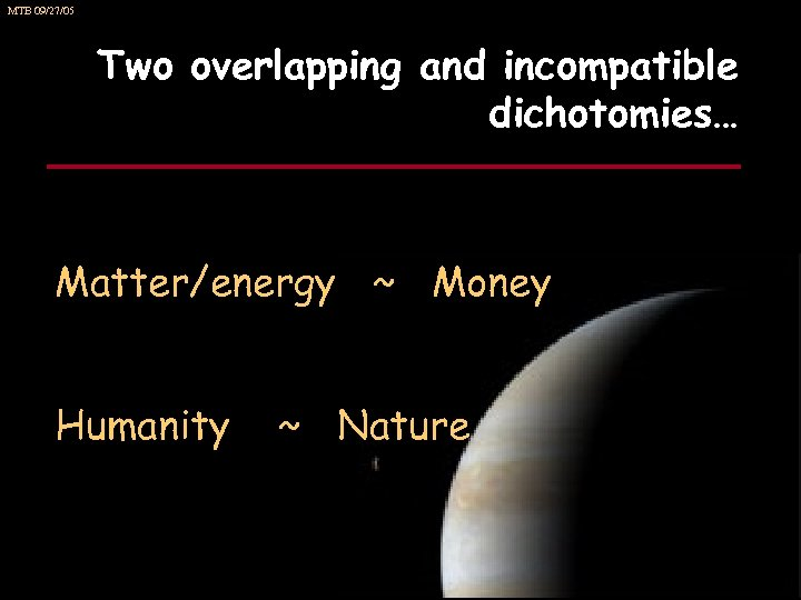 MTB 09/27/05 Two overlapping and incompatible dichotomies… Matter/energy ~ Money Humanity ~ Nature