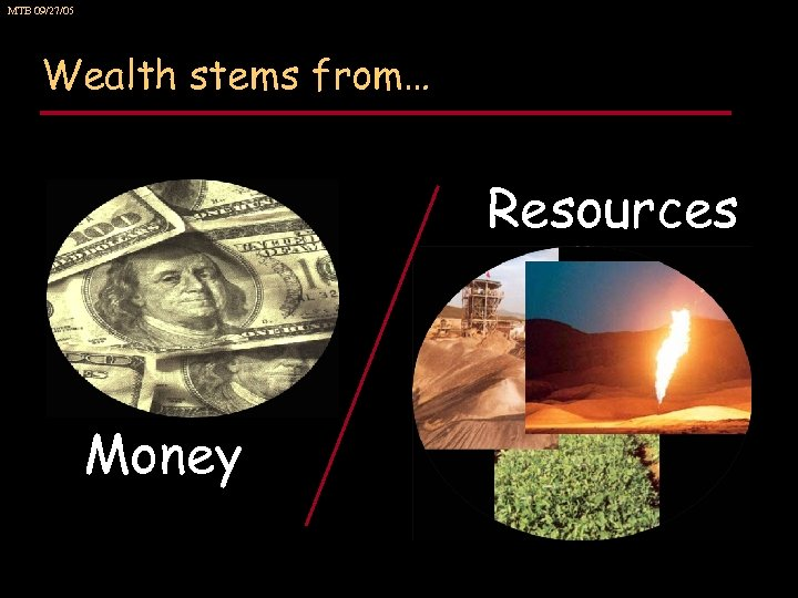 MTB 09/27/05 Wealth stems from… Resources Money