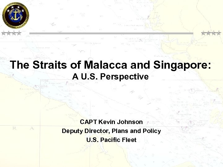 The Straits of Malacca and Singapore: A U. S. Perspective CAPT Kevin Johnson Deputy