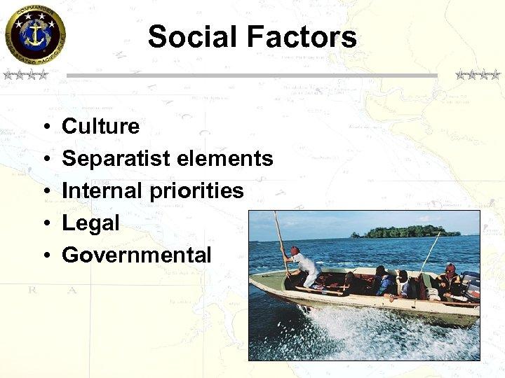 Social Factors • • • Culture Separatist elements Internal priorities Legal Governmental