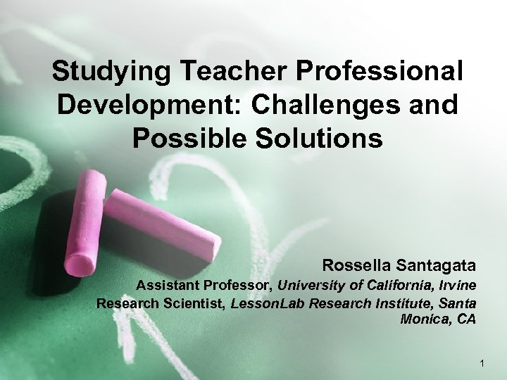 Studying Teacher Professional Development: Challenges and Possible Solutions Rossella Santagata Assistant Professor, University of