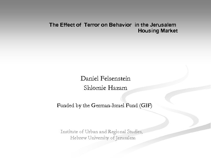 The Effect of Terror on Behavior in the Jerusalem Housing Market Daniel Felsenstein Shlomie