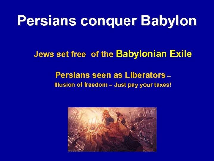 Persians conquer Babylon Jews set free of the Babylonian Exile Persians seen as Liberators