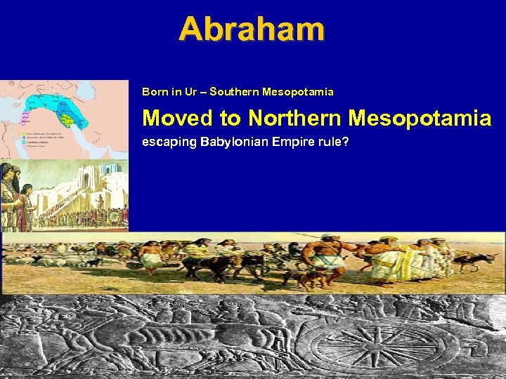 Abraham Born in Ur – Southern Mesopotamia Moved to Northern Mesopotamia escaping Babylonian Empire