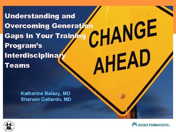Understanding and Overcoming Generation Gaps In Your Training Program's Interdisciplinary Teams Katherine Balazy, MD