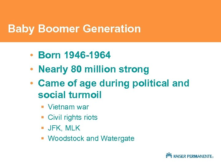Baby Boomer Generation • Born 1946 -1964 • Nearly 80 million strong • Came