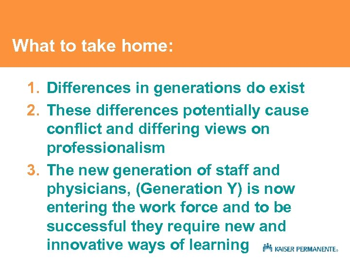 What to take home: 1. Differences in generations do exist 2. These differences potentially
