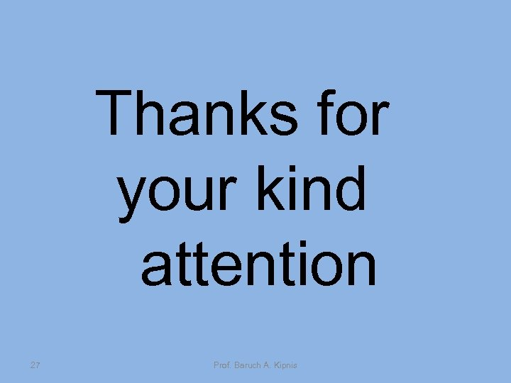 Thanks for your kind attention 27 Prof. Baruch A. Kipnis