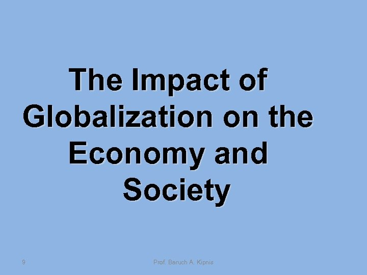 The Impact of Globalization on the Economy and Society 9 Prof. Baruch A. Kipnis