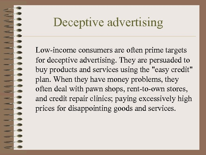 Deceptive advertising Low-income consumers are often prime targets for deceptive advertising. They are persuaded