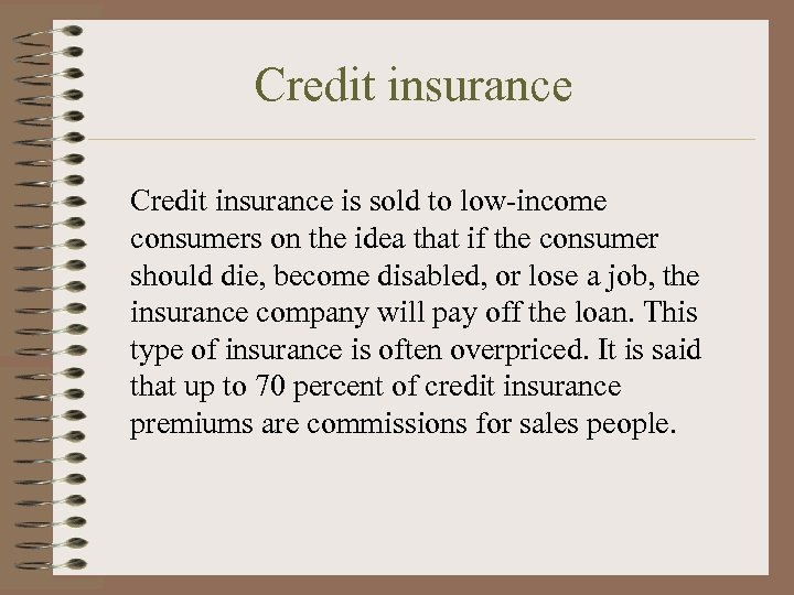 Credit insurance is sold to low-income consumers on the idea that if the consumer
