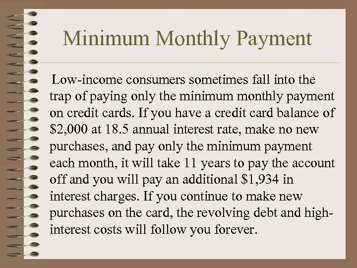 Minimum Monthly Payment Low-income consumers sometimes fall into the trap of paying only the