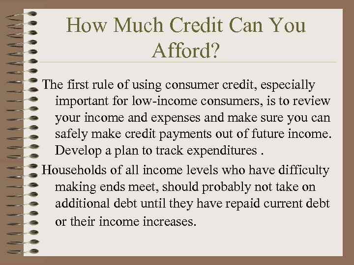 How Much Credit Can You Afford? The first rule of using consumer credit, especially