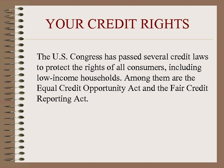 YOUR CREDIT RIGHTS The U. S. Congress has passed several credit laws to protect