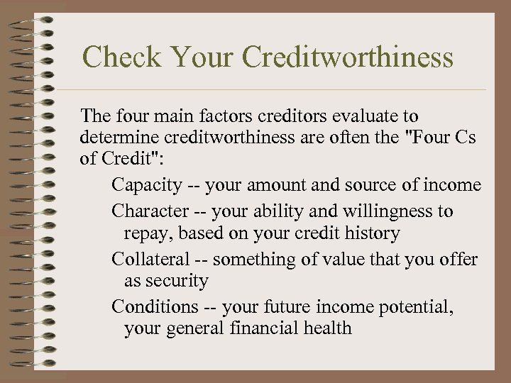 Check Your Creditworthiness The four main factors creditors evaluate to determine creditworthiness are often