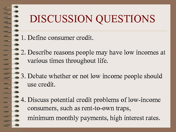 DISCUSSION QUESTIONS 1. Define consumer credit. 2. Describe reasons people may have low incomes