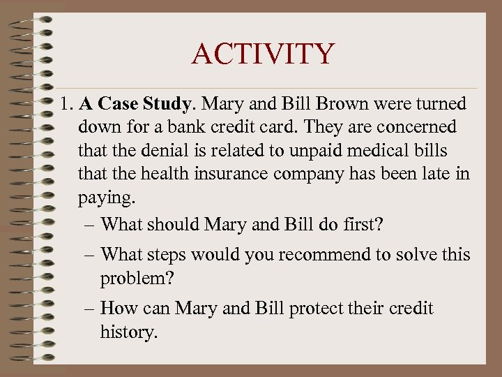 ACTIVITY 1. A Case Study. Mary and Bill Brown were turned down for a