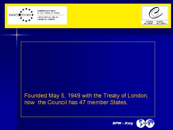Founded May 5, 1949 with the Treaty of London, now the Council has 47