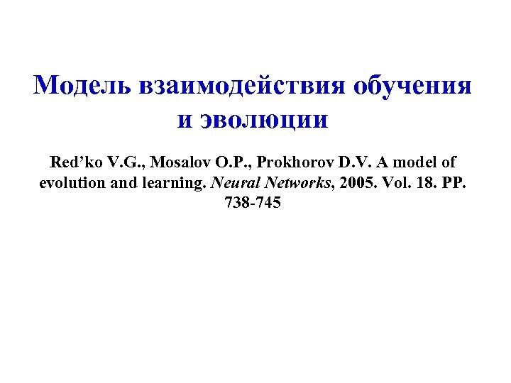 Модель взаимодействия обучения и эволюции Red'ko V. G. , Mosalov O. P. , Prokhorov