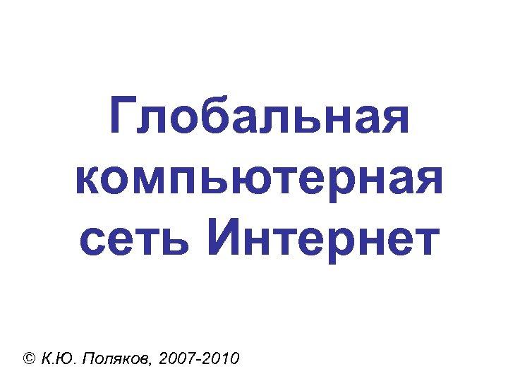 Глобальная компьютерная сеть Интернет © К. Ю. Поляков, 2007 -2010