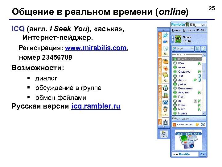 Общение в реальном времени (online) ICQ (англ. I Seek You), «аська» , Интернет-пейджер. Регистрация: