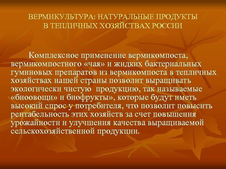 ВЕРМИКУЛЬТУРА: НАТУРАЛЬНЫЕ ПРОДУКТЫ В ТЕПЛИЧНЫХ ХОЗЯЙСТВАХ РОССИИ Комплексное применение вермикомпоста, вермикомпостного «чая» и жидких