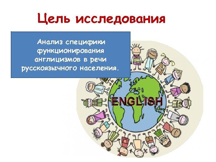Цель исследования Анализ специфики функционирования англицизмов в речи русскоязычного населения.