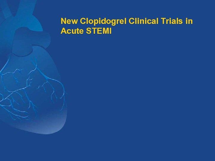 New Clopidogrel Clinical Trials in Acute STEMI