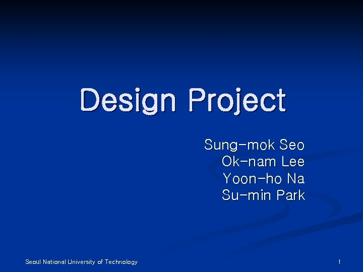 Design Project Sung-mok Seo Ok-nam Lee Yoon-ho Na Su-min Park Seoul National University of
