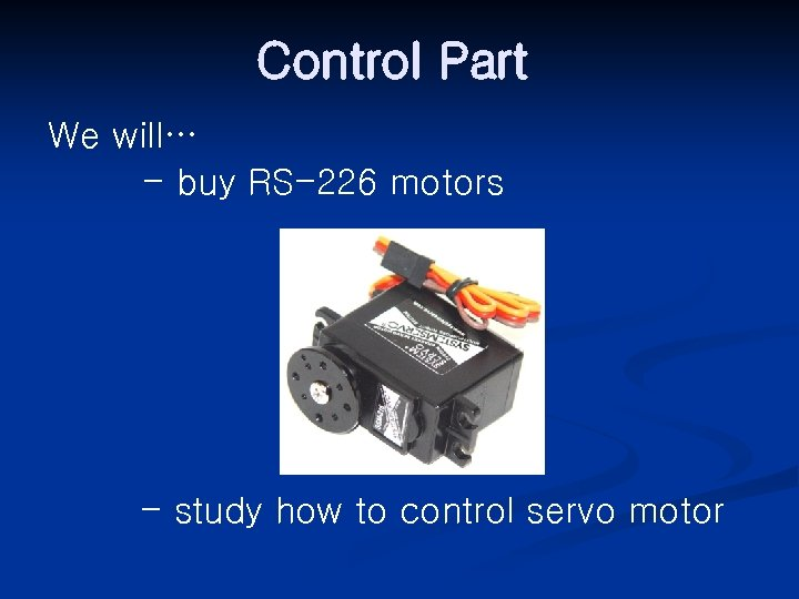 Control Part We will… - buy RS-226 motors - study how to control servo