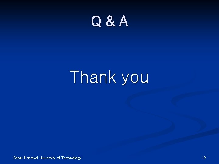 Q&A Thank you Seoul National University of Technology 12