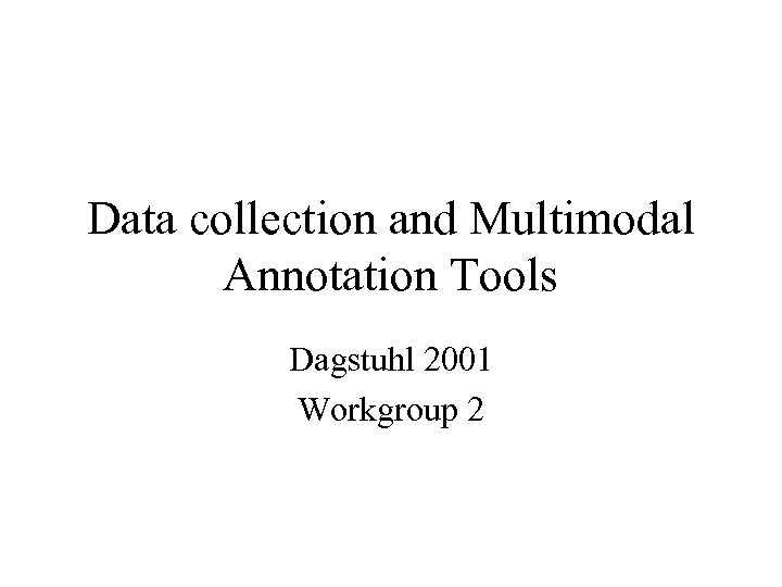 Data collection and Multimodal Annotation Tools Dagstuhl 2001 Workgroup 2