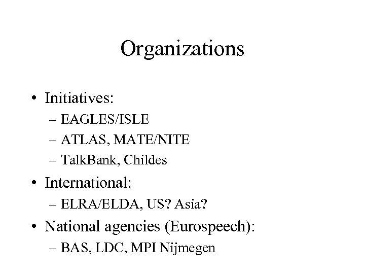 Organizations • Initiatives: – EAGLES/ISLE – ATLAS, MATE/NITE – Talk. Bank, Childes • International: