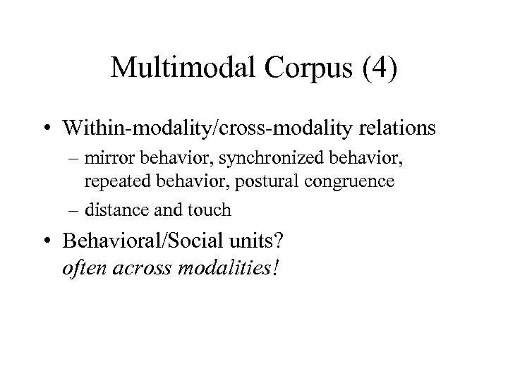 Multimodal Corpus (4) • Within-modality/cross-modality relations – mirror behavior, synchronized behavior, repeated behavior, postural