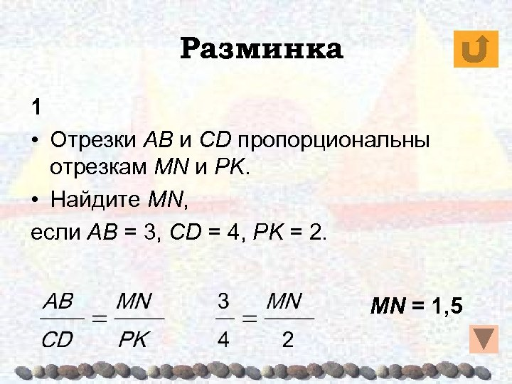 Разминка 1 • Отрезки AB и CD пропорциональны отрезкам MN и PK. • Найдите