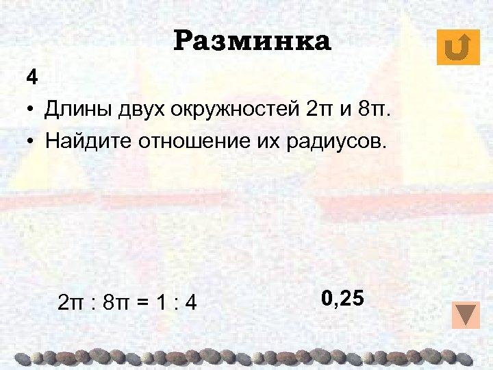 Разминка 4 • Длины двух окружностей 2π и 8π. • Найдите отношение их радиусов.