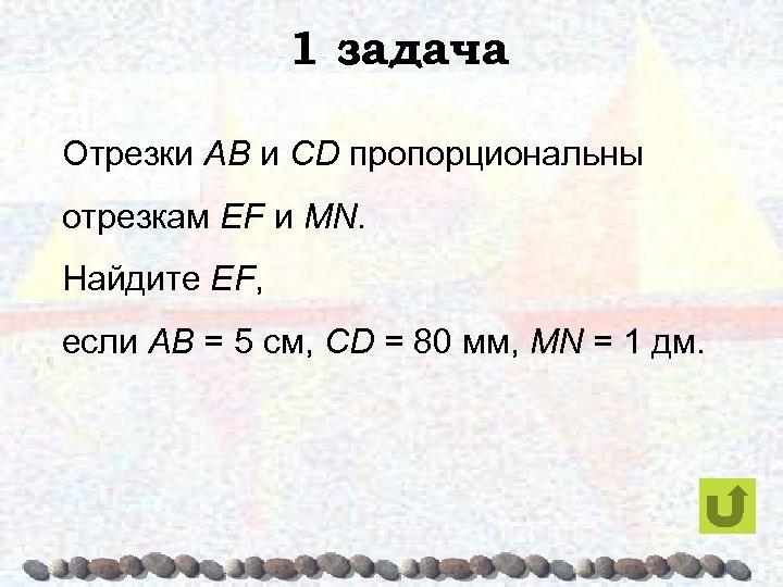 1 задача Отрезки AB и CD пропорциональны отрезкам EF и MN. Найдите EF, если