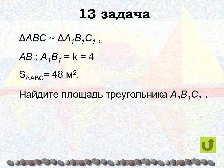 13 задача ΔABC ~ ΔA 1 B 1 C 1 , AB : A