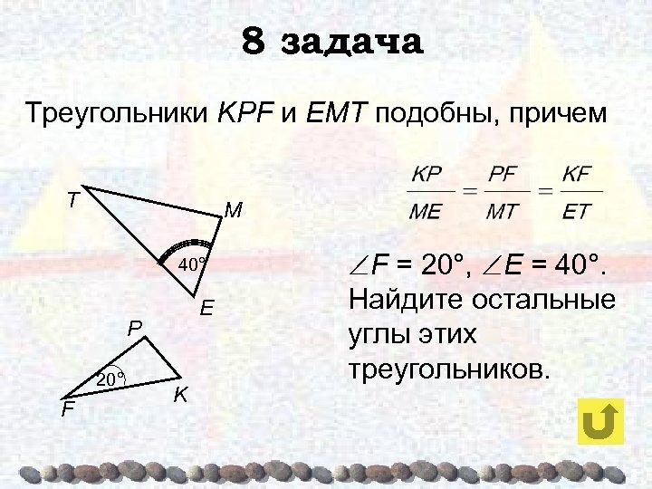 8 задача Треугольники KPF и ЕМТ подобны, причем T M 40° E P 20°